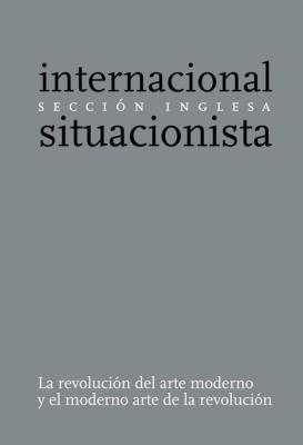 La revolución del arte moderno y el moderno arte de la revolución. Sección Inglesa de la Internacional Situacionista.